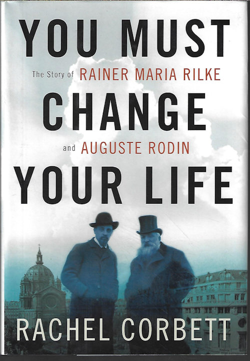 Image for YOU MUST CHANGE YOUR LIFE; The Story of Rainer Maria Rilke and Auguste Rodin